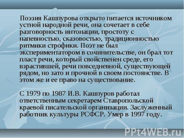 Поэзия Кашпурова открыто питается источником устной народной речи, она сочетает в себе разговорность интонации, простоту с напевностью, сказовостью, традиционностью ритмики строфики. Поэт не был экспериментатором в сочинительстве, он брал тот пласт …