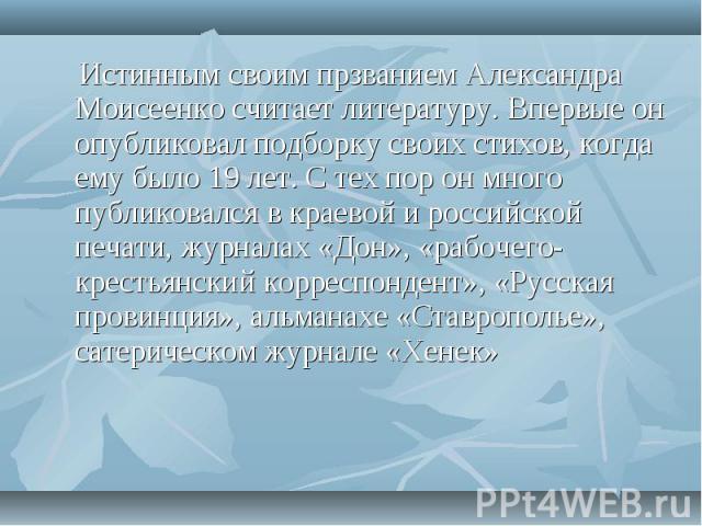 Истинным своим прзванием Александра Моисеенко считает литературу. Впервые он опубликовал подборку своих стихов, когда ему было 19 лет. С тех пор он много публиковался в краевой и российской печати, журналах «Дон», «рабочего-крестьянский корреспонден…