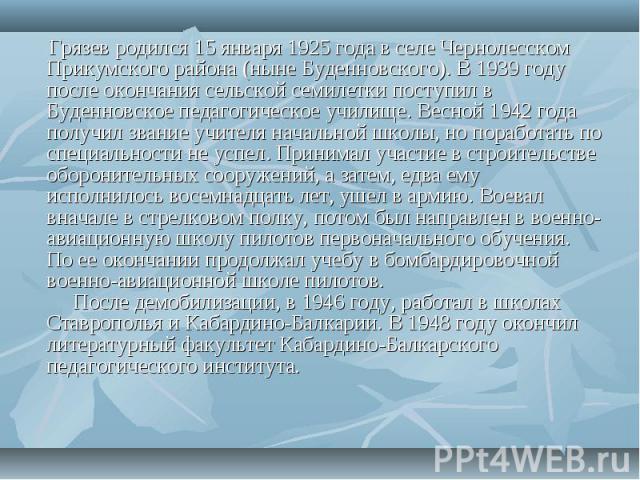 Грязев родился 15 января 1925 года в селе Чернолесском Прикумского района (ныне Буденновского). В 1939 году после окончания сельской семилетки поступил в Буденновское педагогическое училище. Весной 1942 года получил звание учителя начальной школы, н…