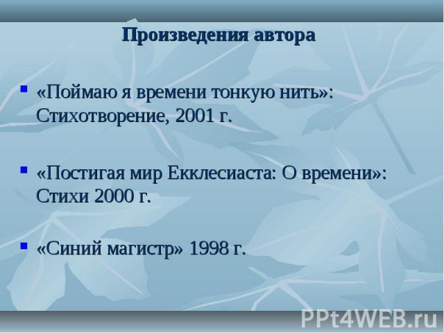 Произведения автора «Поймаю я времени тонкую нить»: Стихотворение, 2001 г.«Постигая мир Екклесиаста: О времени»: Стихи 2000 г.«Синий магистр» 1998 г.