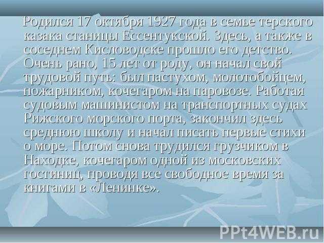 Родился 17 октября 1927 года в семье терского казака станицы Ессентукской. Здесь, а также в соседнем Кисловодске прошло его детство. Очень рано, 15 лет от роду, он начал свой трудовой путь: был пастухом, молотобойцем, пожарником, кочегаром на парово…
