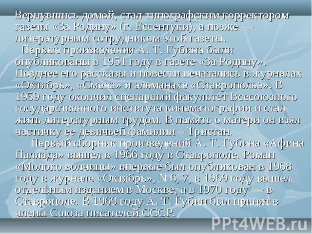 Вернувшись домой, стал типографским корректором газеты «За Родину» (г. Ессентуки), а позже — литературным сотрудником этой газеты. Первые произведения А. Т. Губина были опубликованы в 1951 году в газете «За Родину». Позднее его рассказы и повести …