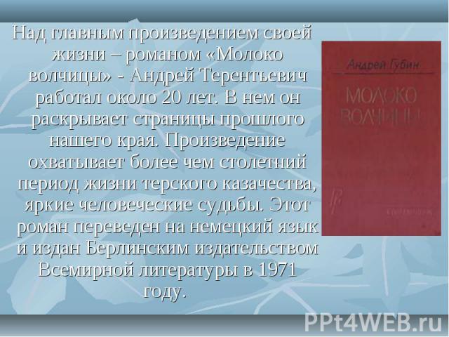 Над главным произведением своей жизни – романом «Молоко волчицы» - Андрей Терентьевич работал около 20 лет. В нем он раскрывает страницы прошлого нашего края. Произведение охватывает более чем столетний период жизни терского казачества, яркие челов…