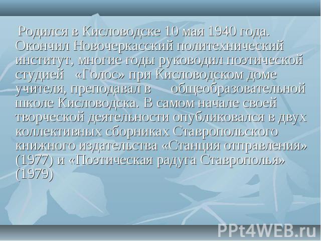 Родился в Кисловодске 10 мая 1940 года. Окончил Новочеркасский политехнический институт, многие годы руководил поэтической студией «Голос» при Кисловодском доме учителя, преподавал в общеобразовательной школе Кисловодска. В самом начале своей творче…