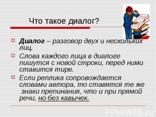 Диалог – разговор двух и нескольких лиц.Слова каждого лица в диалоге пишутся с н