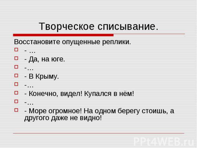 Творческое списывание. Восстановите опущенные реплики.- …- Да, на юге.-…- В Крыму.-…- Конечно, видел! Купался в нём!-…- Море огромное! На одном берегу стоишь, а другого даже не видно!