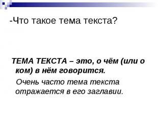 -Что такое тема текста? ТЕМА ТЕКСТА – это, о чём (или о ком) в нём говорится. Оч