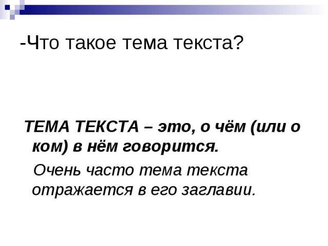 -Что такое тема текста? ТЕМА ТЕКСТА – это, о чём (или о ком) в нём говорится. Очень часто тема текста отражается в его заглавии.
