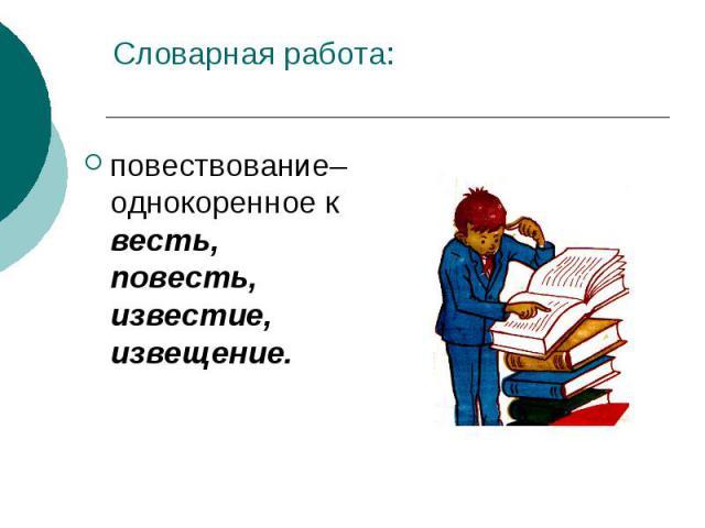 Словарная работа:повествование– однокоренное к весть, повесть, известие, извещение.