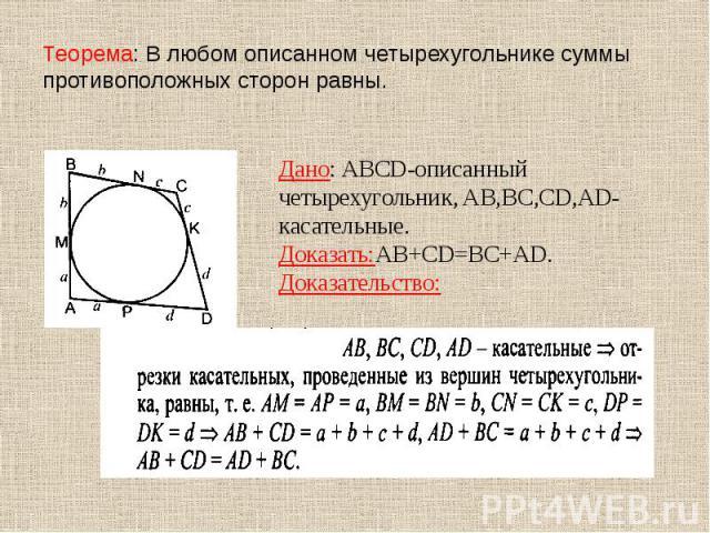 Теорема: В любом описанном четырехугольнике суммы противоположных сторон равны. Дано: ABCD-описанный четырехугольник, AB,BC,CD,AD- касательные.Доказать:AB+CD=BC+AD.Доказательство: