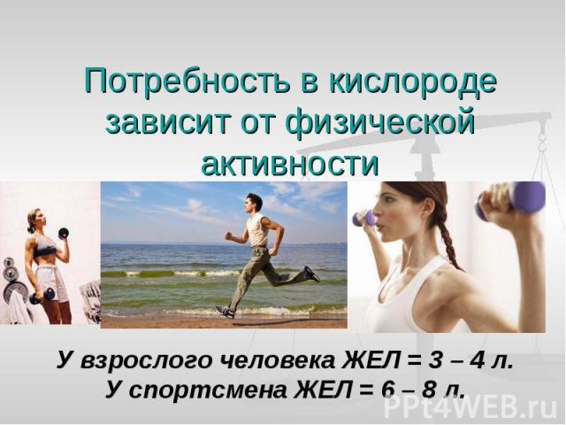 Потребность в кислороде зависит от физической активности У взрослого человека ЖЕЛ = 3 – 4 л.У спортсмена ЖЕЛ = 6 – 8 л.
