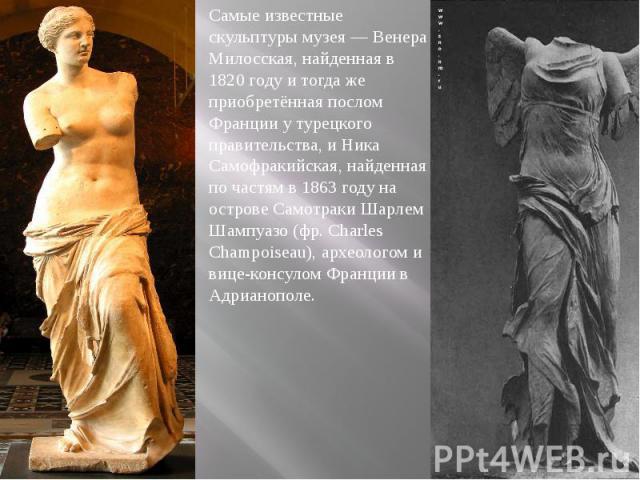 Самые известные скульптуры музея — Венера Милосская, найденная в 1820 году и тогда же приобретённая послом Франции у турецкого правительства, и Ника Самофракийская, найденная по частям в 1863 году на острове Самотраки Шарлем Шампуазо (фр. Charles Ch…