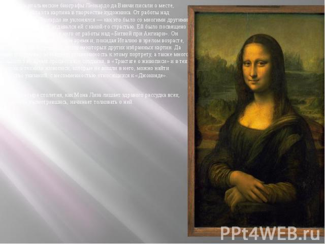 Ещё первые итальянские биографы Леонардо да Винчи писали о месте, которое занимала эта картина в творчестве художника. От работы над «Моной Лизой» Леонардо не уклонялся — как это было со многими другими заказами, а, наоборот, отдавался ей с какой-то…
