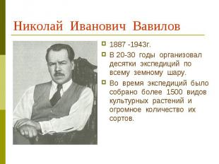 Николай Иванович Вавилов 1887 -1943г.В 20-30 годы организовал десятки экспедиций