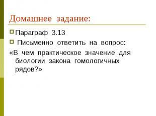 Домашнее задание: Параграф 3.13 Письменно ответить на вопрос:«В чем практическое