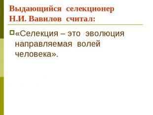 Выдающийся селекционер Н.И. Вавилов считал: «Селекция – это эволюция направляема