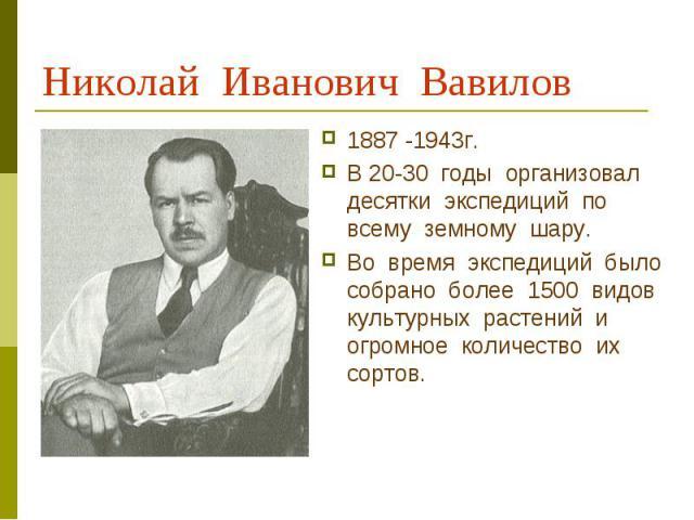 Николай Иванович Вавилов 1887 -1943г.В 20-30 годы организовал десятки экспедиций по всему земному шару.Во время экспедиций было собрано более 1500 видов культурных растений и огромное количество их сортов.