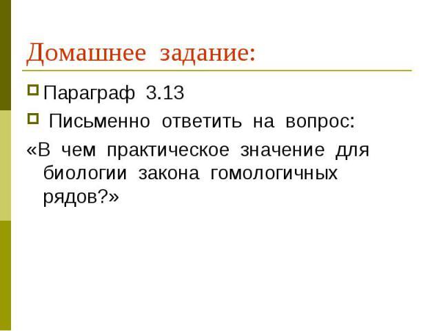 Домашнее задание: Параграф 3.13 Письменно ответить на вопрос:«В чем практическое значение для биологии закона гомологичных рядов?»