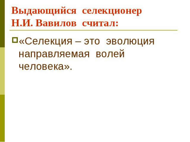 Выдающийся селекционер Н.И. Вавилов считал: «Селекция – это эволюция направляемая волей человека».