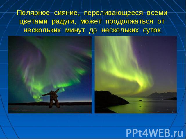 Полярное сияние, переливающееся всеми цветами радуги, может продолжаться от нескольких минут до нескольких суток.