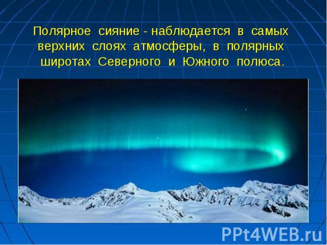 Полярное сияние - наблюдается в самых верхних слоях атмосферы, в полярных широтах Северного и Южного полюса.