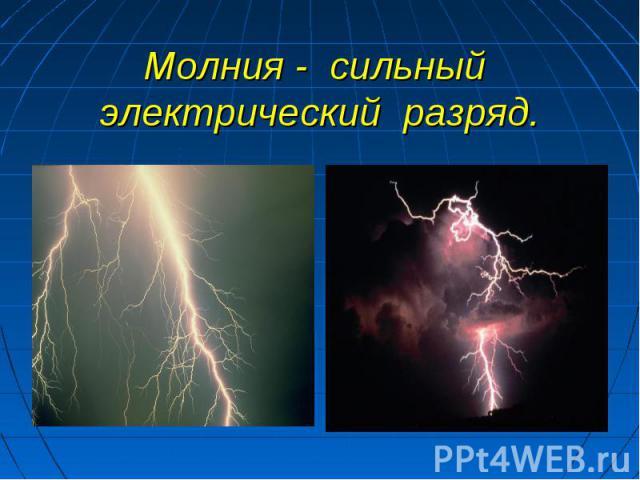Молния - сильный электрический разряд.