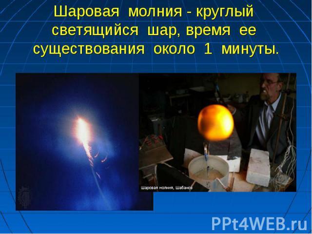Шаровая молния - круглый светящийся шар, время ее существования около 1 минуты.