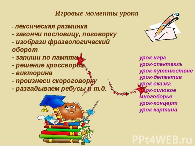 Игровые моменты урока - лексическая разминка- закончи пословицу, поговорку- изобрази фразеологический оборот- запиши по памяти- решение кроссворда- викторина- произнеси скороговорку- разгадываем ребусы и т.д. урок-играурок-спектакльурок-путешествиеу…
