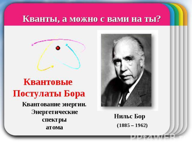 Квантовые Постулаты Бора Кванты, а можно с вами на ты? Квантование энергии.Энергетические спектрыатома Нильс Бор (1885 – 1962)