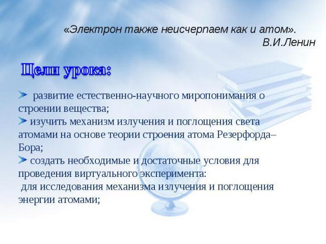 «Электрон также неисчерпаем как и атом». В.И.Ленин развитие естественно-научного миропонимания о строении вещества; изучить механизм излучения и поглощения света атомами на основе теории строения атома Резерфорда–Бора; создать необходимые и достаточ…