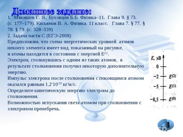1. Мякишев Г.Я.,Буховцев Б.Б. Физика–11. Глава 9.§ 73. (с. 177–179). Касьянов В.А.Физика. 11 класс.  Глава 7. § 77. § 78. § 79. (с. 328–339)2. Задача части С (ЕГЭ-2008)Предположим, что схема энергетических уровней атомов некоего элемента имее…
