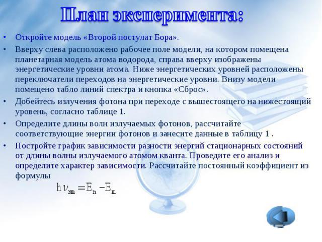 Откройте модель «Второй постулат Бора».Вверху слева расположено рабочее поле модели, на котором помещена планетарная модель атома водорода, справа вверху изображены энергетические уровни атома. Ниже энергетических уровней расположены переключатели п…