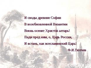И своды древние СофииВ возобновленной ВизантииВновь осенят Христов алтарь!Пади п
