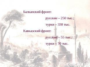 Балканский фронт: русские – 250 тыс.; турки – 338 тыс.Кавказский фронт: русские