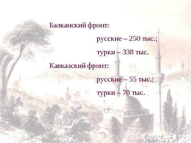 Балканский фронт: русские – 250 тыс.; турки – 338 тыс.Кавказский фронт: русские – 55 тыс.; турки – 70 тыс.