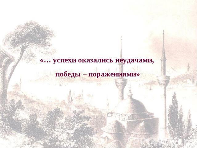«… успехи оказались неудачами, победы – поражениями»