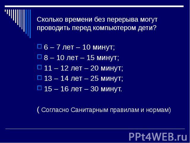 Сколько времени без перерыва могут проводить перед компьютером дети?6 – 7 лет – 10 минут;8 – 10 лет – 15 минут;11 – 12 лет – 20 минут;13 – 14 лет – 25 минут;15 – 16 лет – 30 минут.( Согласно Санитарным правилам и нормам)