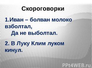 Скороговорки 1.Иван – болван молоко взболтал, Да не выболтал. 2. В Луку Клим лук