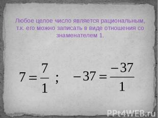 Любое целое число является рациональным, т.к. его можно записать в виде отношени
