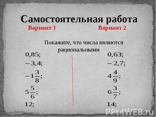 Самостоятельная работа Вариант 1 Вариант 2 Покажите, что числа являются рациональными