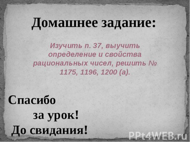 Домашнее задание: Изучить п. 37, выучить определение и свойства рациональных чисел, решить № 1175, 1196, 1200 (а). Спасибо за урок!До свидания!