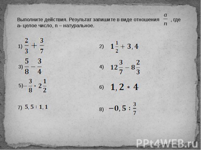 Выполните действия. Результат запишите в виде отношения , где а- целое число, n – натуральное.