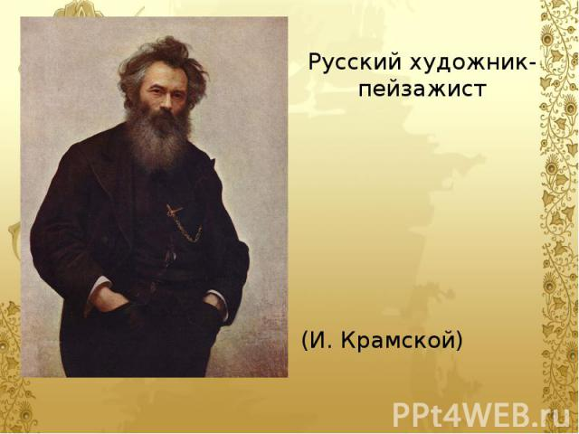 Русский художник-пейзажистРусский художник-пейзажист(И. Крамской)