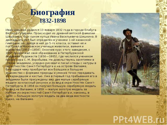 Биография1832-1898 Иван Шишкин родился 13 января 1832 года в городе Елабуга Вятской губернии. Происходил из древней вятской фамилии Шишкиных, был сыном купца Ивана Васильевича Шишкина. В двенадцать лет был определён в ученики 1-ой казанской гимназии…