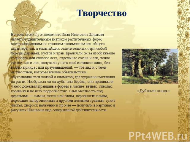 Во всех своих произведениях Иван Иванович Шишкин является удивительным знатоком растительных форм, воспроизводящим их с тонким пониманием как общего характера, так и мельчайших отличительных черт любой породы деревьев, кустов и трав. Брался ли он за…