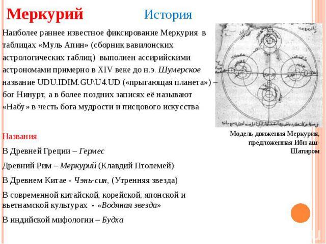 Меркурий История Модель движения Меркурия, предложенная Ибн аш-Шатиром Наиболее раннее известное фиксирование Меркурия в таблицах «Муль Апин» (сборник вавилонских астрологических таблиц) выполнен ассирийскими астрономами примерно в XIV веке до н.э…