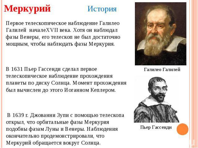 Меркурий Первое телескопическое наблюдение Галилео Галилей началеXVII века. Хотя он наблюдал фазы Венеры, его телескоп не был достаточно мощным, чтобы наблюдать фазы Меркурия. В 1631 Пьер Гассенди сделал первое телескопическое наблюдение прохождения…