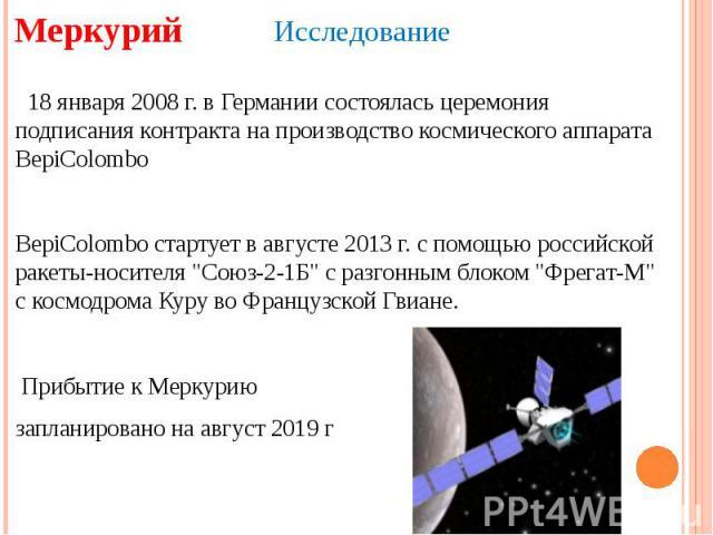 Меркурий Исследование 18 января 2008 г. в Германии состоялась церемония подписания контракта на производство космического аппарата BepiColomboBepiColombo стартует в августе 2013 г. с помощью российской ракеты-носителя
