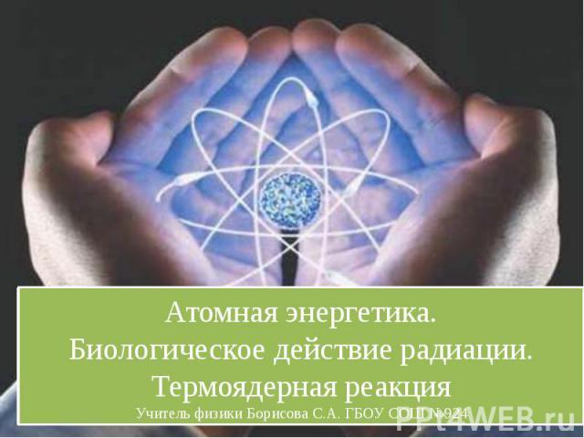 Атомная энергетика.Биологическое действие радиации.Термоядерная реакцияУчитель физики Борисова С.А. ГБОУ СОШ №924