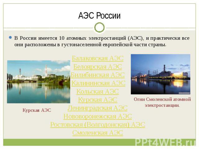 АЭС России В России имеется 10 атомных электростанций (АЭС), и практически все они расположены в густонаселенной европейской части страны. Балаковская АЭС Белоярская АЭС Билибинская АЭС Калининская АЭСКольская АЭС Курская АЭС Ленинградская АЭС Новов…